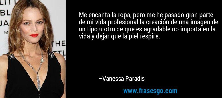 Me encanta la ropa, pero me he pasado gran parte de mi vida profesional la creación de una imagen de un tipo u otro de que es agradable no importa en la vida y dejar que la piel respire. – Vanessa Paradis