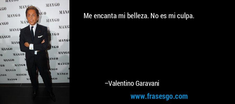 Me encanta mi belleza. No es mi culpa. – Valentino Garavani