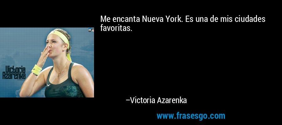 Me encanta Nueva York. Es una de mis ciudades favoritas. – Victoria Azarenka