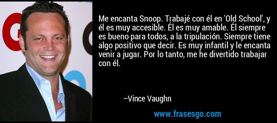 Me encanta Snoop. Trabajé con él en 'Old School', y él es muy accesible. Él es muy amable. Él siempre es bueno para todos, a la tripulación. Siempre tiene algo positivo que decir. Es muy infantil y le encanta venir a jugar. Por lo tanto, me he divertido trabajar con él. – Vince Vaughn