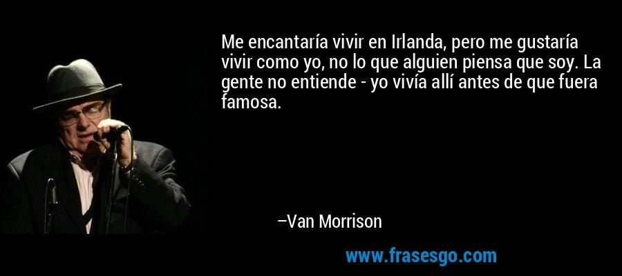 Me encantaría vivir en Irlanda, pero me gustaría vivir como yo, no lo que alguien piensa que soy. La gente no entiende - yo vivía allí antes de que fuera famosa. – Van Morrison