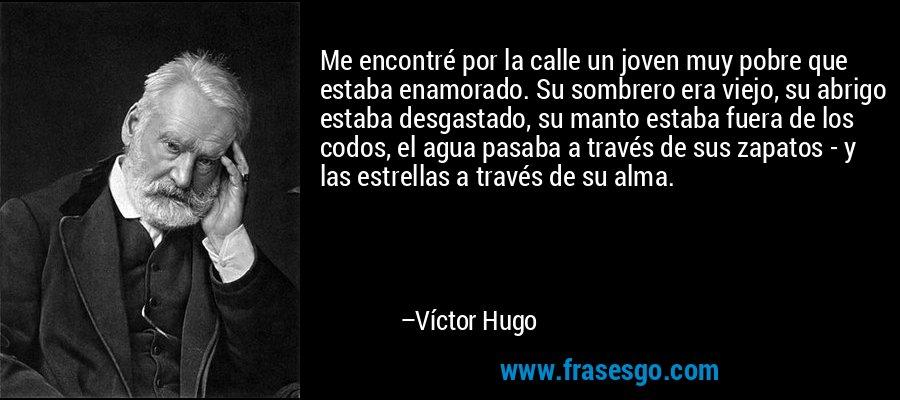 Me encontré por la calle un joven muy pobre que estaba enamorado. Su sombrero era viejo, su abrigo estaba desgastado, su manto estaba fuera de los codos, el agua pasaba a través de sus zapatos - y las estrellas a través de su alma. – Víctor Hugo