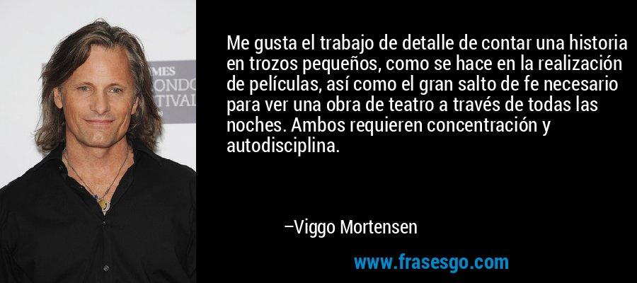 Me gusta el trabajo de detalle de contar una historia en trozos pequeños, como se hace en la realización de películas, así como el gran salto de fe necesario para ver una obra de teatro a través de todas las noches. Ambos requieren concentración y autodisciplina. – Viggo Mortensen
