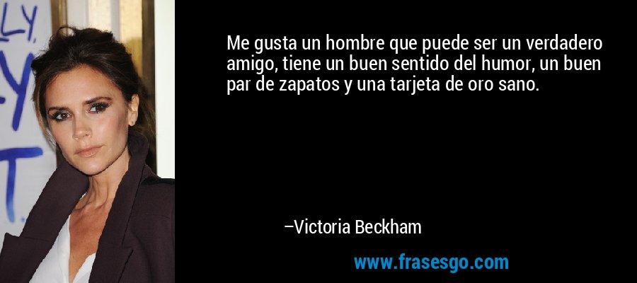 Me gusta un hombre que puede ser un verdadero amigo, tiene un buen sentido del humor, un buen par de zapatos y una tarjeta de oro sano. – Victoria Beckham