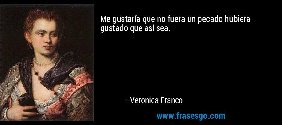 Me gustaría que no fuera un pecado hubiera gustado que así sea. – Veronica Franco
