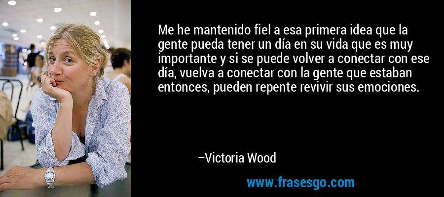 Me he mantenido fiel a esa primera idea que la gente pueda tener un día en su vida que es muy importante y si se puede volver a conectar con ese día, vuelva a conectar con la gente que estaban entonces, pueden repente revivir sus emociones. – Victoria Wood