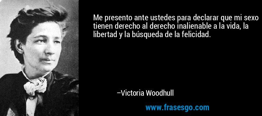 Me presento ante ustedes para declarar que mi sexo tienen derecho al derecho inalienable a la vida, la libertad y la búsqueda de la felicidad. – Victoria Woodhull