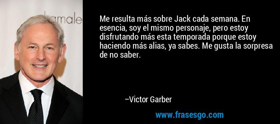 Me resulta más sobre Jack cada semana. En esencia, soy el mismo personaje, pero estoy disfrutando más esta temporada porque estoy haciendo más alias, ya sabes. Me gusta la sorpresa de no saber. – Victor Garber