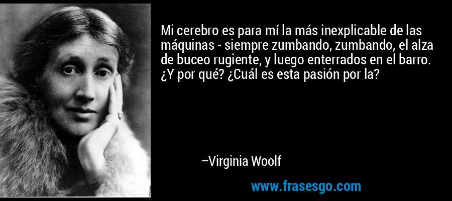 Mi cerebro es para mí la más inexplicable de las máquinas - siempre zumbando, zumbando, el alza de buceo rugiente, y luego enterrados en el barro. ¿Y por qué? ¿Cuál es esta pasión por la? – Virginia Woolf