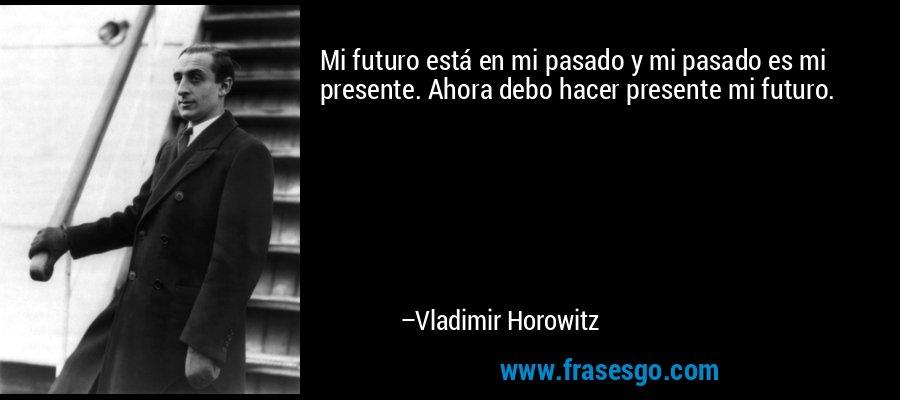 Mi futuro está en mi pasado y mi pasado es mi presente. Ahora debo hacer presente mi futuro. – Vladimir Horowitz