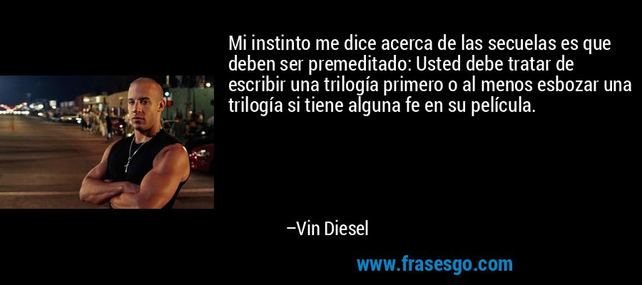 Mi instinto me dice acerca de las secuelas es que deben ser premeditado: Usted debe tratar de escribir una trilogía primero o al menos esbozar una trilogía si tiene alguna fe en su película. – Vin Diesel