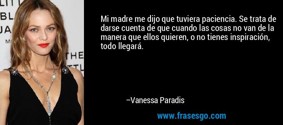 Mi madre me dijo que tuviera paciencia. Se trata de darse cuenta de que cuando las cosas no van de la manera que ellos quieren, o no tienes inspiración, todo llegará. – Vanessa Paradis