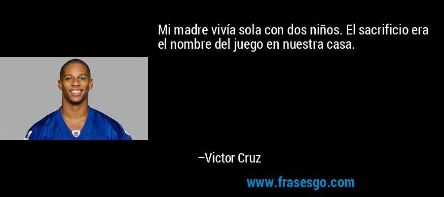 Mi madre vivía sola con dos niños. El sacrificio era el nombre del juego en nuestra casa. – Victor Cruz