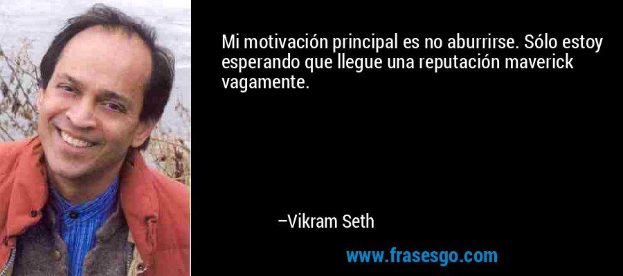 Mi motivación principal es no aburrirse. Sólo estoy esperando que llegue una reputación maverick vagamente. – Vikram Seth