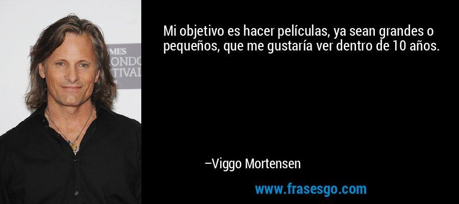 Mi objetivo es hacer películas, ya sean grandes o pequeños, que me gustaría ver dentro de 10 años. – Viggo Mortensen
