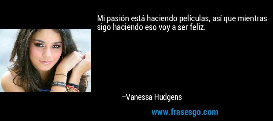 Mi pasión está haciendo películas, así que mientras sigo haciendo eso voy a ser feliz. – Vanessa Hudgens