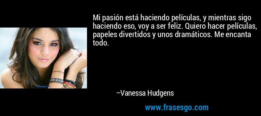 Mi pasión está haciendo películas, y mientras sigo haciendo eso, voy a ser feliz. Quiero hacer películas, papeles divertidos y unos dramáticos. Me encanta todo. – Vanessa Hudgens