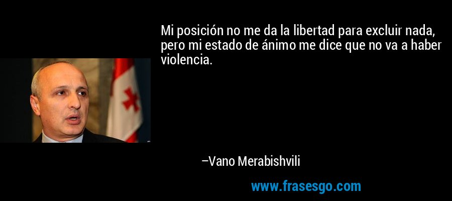 Mi posición no me da la libertad para excluir nada, pero mi estado de ánimo me dice que no va a haber violencia. – Vano Merabishvili