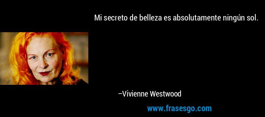 Mi secreto de belleza es absolutamente ningún sol. – Vivienne Westwood