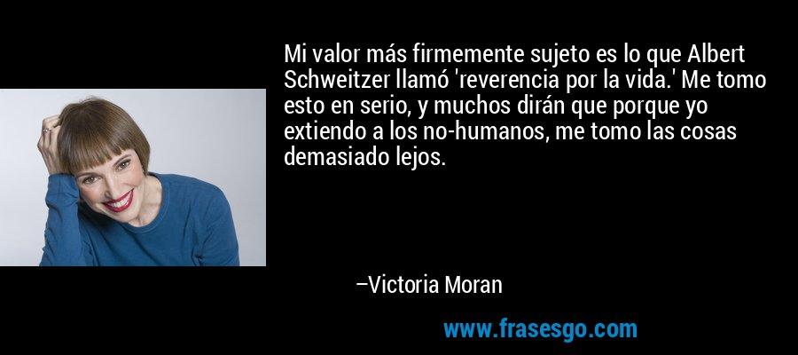 Mi valor más firmemente sujeto es lo que Albert Schweitzer llamó 'reverencia por la vida.' Me tomo esto en serio, y muchos dirán que porque yo extiendo a los no-humanos, me tomo las cosas demasiado lejos. – Victoria Moran