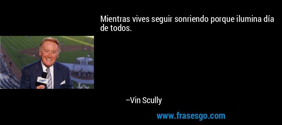 Mientras vives seguir sonriendo porque ilumina día de todos. – Vin Scully
