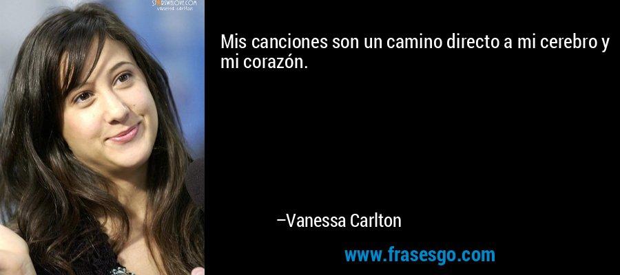 Mis canciones son un camino directo a mi cerebro y mi corazón. – Vanessa Carlton