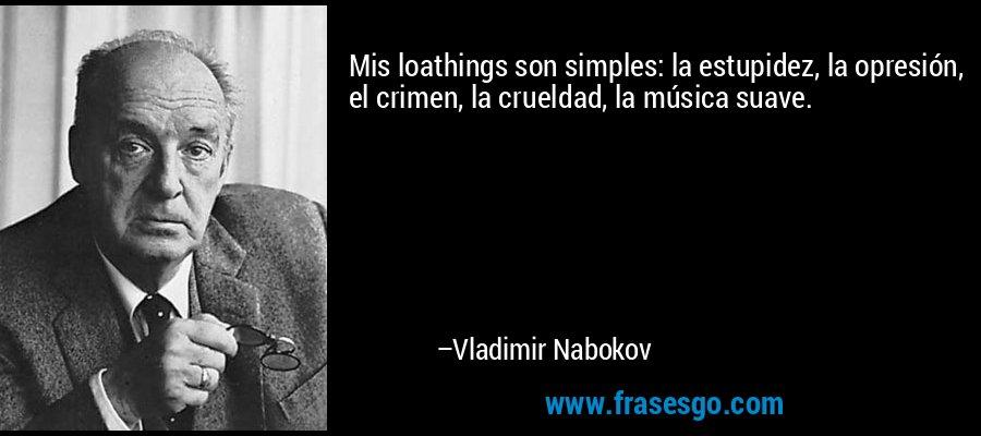 Mis loathings son simples: la estupidez, la opresión, el crimen, la crueldad, la música suave. – Vladimir Nabokov