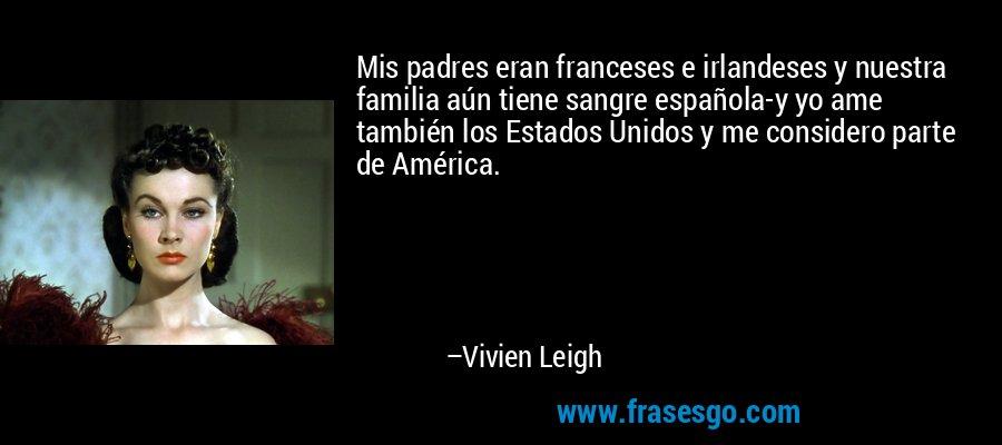 Mis padres eran franceses e irlandeses y nuestra familia aún tiene sangre española-y yo ame también los Estados Unidos y me considero parte de América. – Vivien Leigh