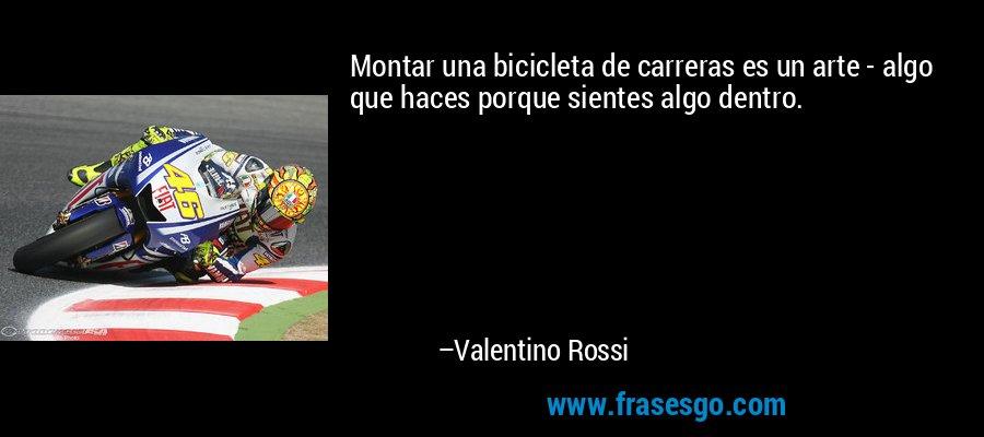 Montar una bicicleta de carreras es un arte - algo que haces porque sientes algo dentro. – Valentino Rossi