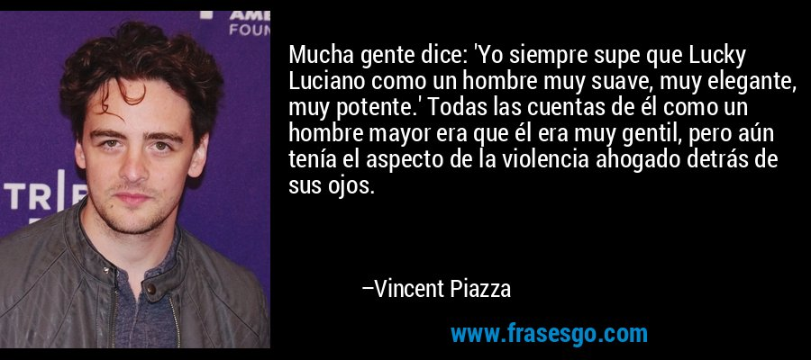 Mucha gente dice: 'Yo siempre supe que Lucky Luciano como un hombre muy suave, muy elegante, muy potente.' Todas las cuentas de él como un hombre mayor era que él era muy gentil, pero aún tenía el aspecto de la violencia ahogado detrás de sus ojos. – Vincent Piazza