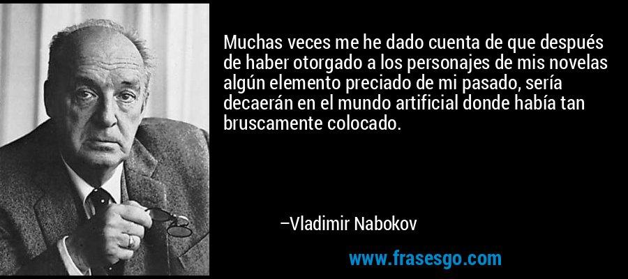Muchas veces me he dado cuenta de que después de haber otorgado a los personajes de mis novelas algún elemento preciado de mi pasado, sería decaerán en el mundo artificial donde había tan bruscamente colocado. – Vladimir Nabokov