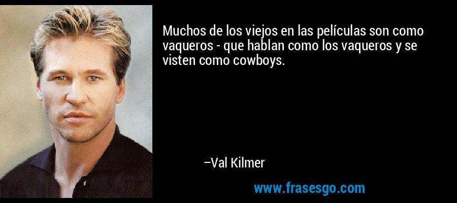 Muchos de los viejos en las películas son como vaqueros - que hablan como los vaqueros y se visten como cowboys. – Val Kilmer