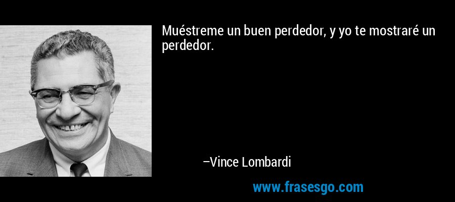 Muéstreme un buen perdedor, y yo te mostraré un perdedor. – Vince Lombardi