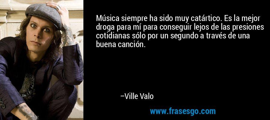 Música siempre ha sido muy catártico. Es la mejor droga para mí para conseguir lejos de las presiones cotidianas sólo por un segundo a través de una buena canción. – Ville Valo