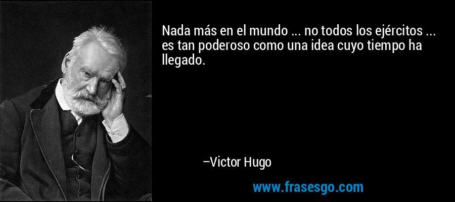 Nada más en el mundo ... no todos los ejércitos ... es tan poderoso como una idea cuyo tiempo ha llegado. – Victor Hugo