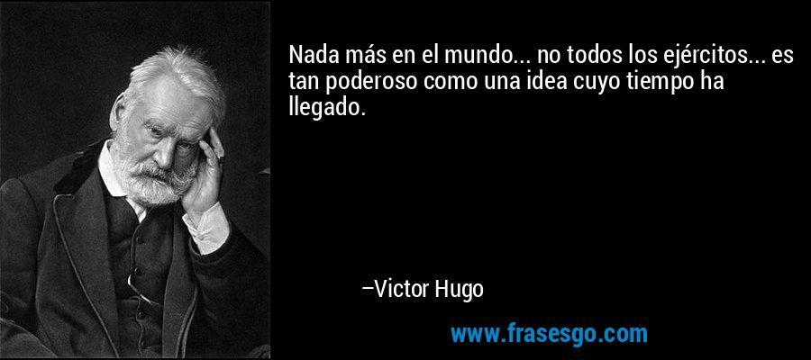 Nada más en el mundo... no todos los ejércitos... es tan poderoso como una idea cuyo tiempo ha llegado. – Victor Hugo