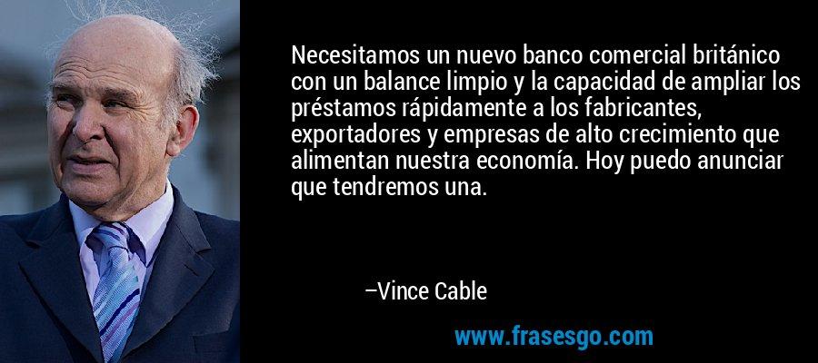 Necesitamos un nuevo banco comercial británico con un balance limpio y la capacidad de ampliar los préstamos rápidamente a los fabricantes, exportadores y empresas de alto crecimiento que alimentan nuestra economía. Hoy puedo anunciar que tendremos una. – Vince Cable