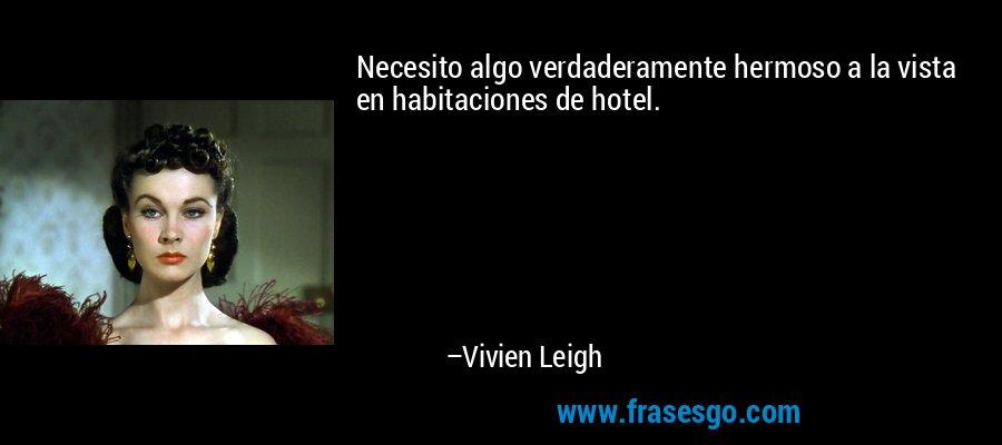 Necesito algo verdaderamente hermoso a la vista en habitaciones de hotel. – Vivien Leigh
