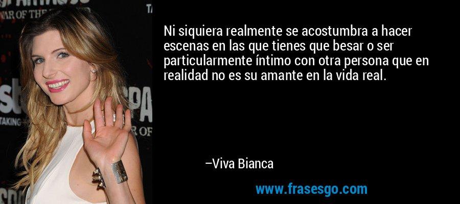 Ni siquiera realmente se acostumbra a hacer escenas en las que tienes que besar o ser particularmente íntimo con otra persona que en realidad no es su amante en la vida real. – Viva Bianca