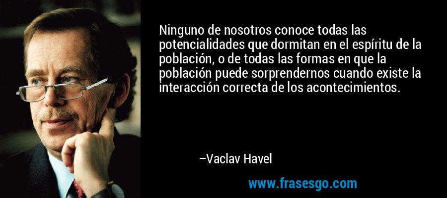 Ninguno de nosotros conoce todas las potencialidades que dormitan en el espíritu de la población, o de todas las formas en que la población puede sorprendernos cuando existe la interacción correcta de los acontecimientos. – Vaclav Havel