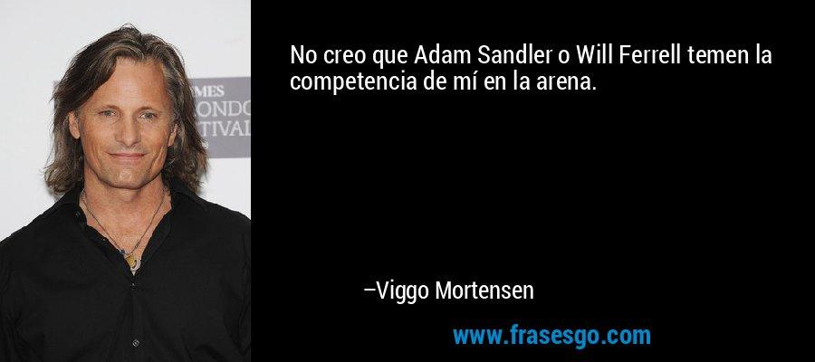 No creo que Adam Sandler o Will Ferrell temen la competencia de mí en la arena. – Viggo Mortensen