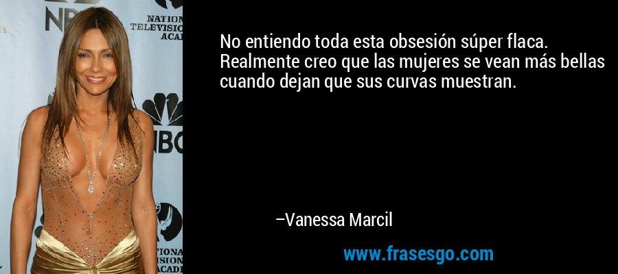 No entiendo toda esta obsesión súper flaca. Realmente creo que las mujeres se vean más bellas cuando dejan que sus curvas muestran. – Vanessa Marcil