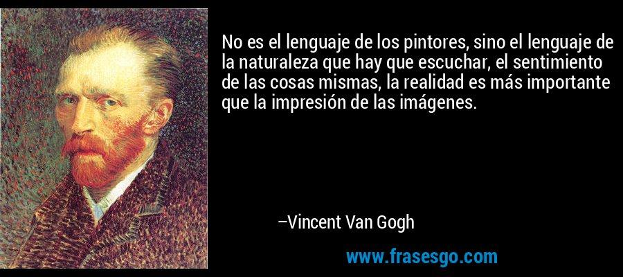 No es el lenguaje de los pintores, sino el lenguaje de la naturaleza que hay que escuchar, el sentimiento de las cosas mismas, la realidad es más importante que la impresión de las imágenes. – Vincent Van Gogh