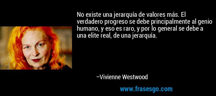 No existe una jerarquía de valores más. El verdadero progreso se debe principalmente al genio humano, y eso es raro, y por lo general se debe a una elite real, de una jerarquía. – Vivienne Westwood