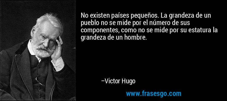 No existen países pequeños. La grandeza de un pueblo no se mide por el número de sus componentes, como no se mide por su estatura la grandeza de un hombre. – Victor Hugo