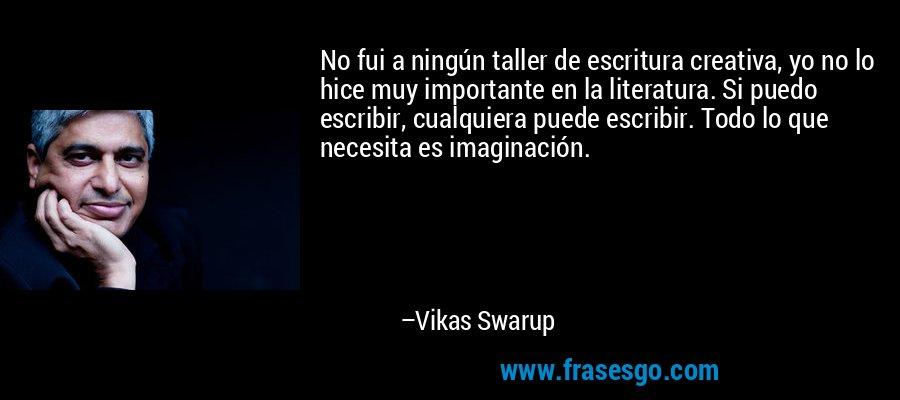 No fui a ningún taller de escritura creativa, yo no lo hice muy importante en la literatura. Si puedo escribir, cualquiera puede escribir. Todo lo que necesita es imaginación. – Vikas Swarup