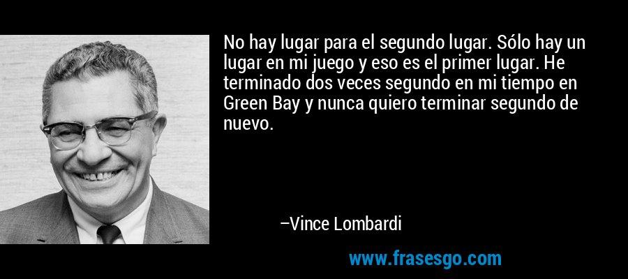 No hay lugar para el segundo lugar. Sólo hay un lugar en mi juego y eso es el primer lugar. He terminado dos veces segundo en mi tiempo en Green Bay y nunca quiero terminar segundo de nuevo. – Vince Lombardi