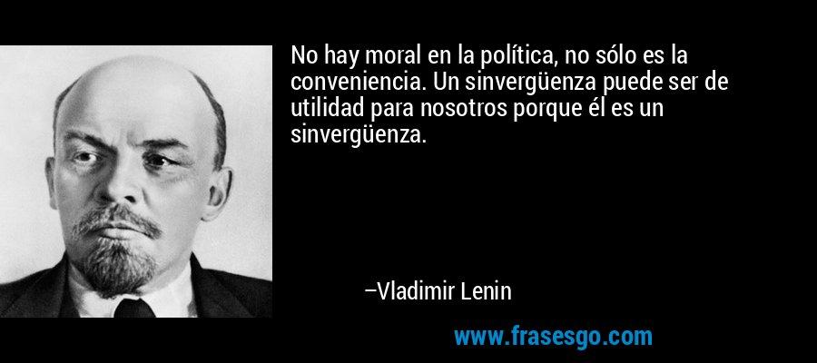 No hay moral en la política, no sólo es la conveniencia. Un sinvergüenza puede ser de utilidad para nosotros porque él es un sinvergüenza. – Vladimir Lenin