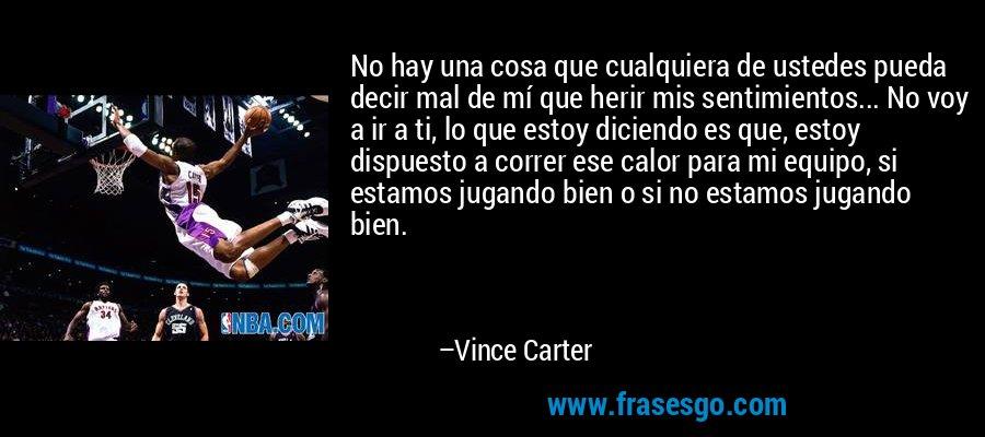 No hay una cosa que cualquiera de ustedes pueda decir mal de mí que herir mis sentimientos... No voy a ir a ti, lo que estoy diciendo es que, estoy dispuesto a correr ese calor para mi equipo, si estamos jugando bien o si no estamos jugando bien. – Vince Carter