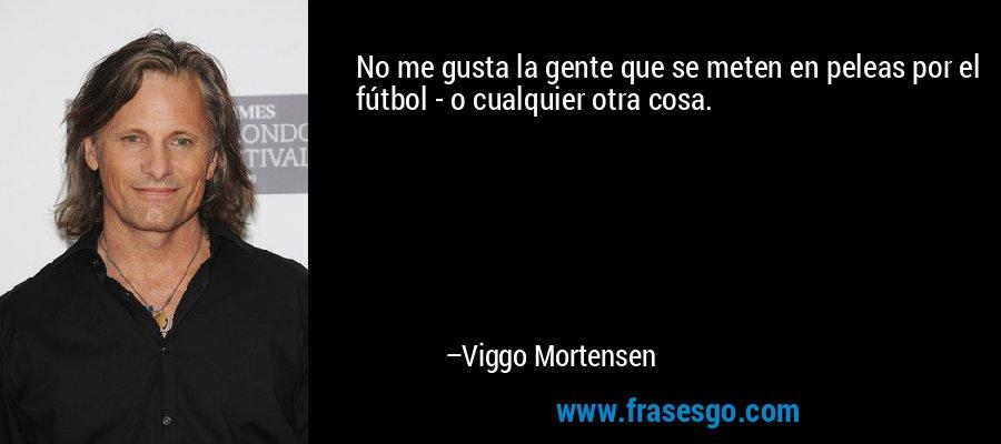 No me gusta la gente que se meten en peleas por el fútbol - o cualquier otra cosa. – Viggo Mortensen